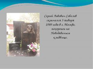 Сергей Львович Соболев скончался 3 января 1989 года в г. Москве, похоронен на