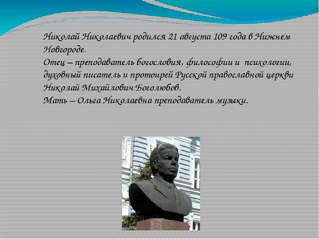 Николай Николаевич родился 21 августа 109 года в Нижнем Новгороде. Отец – пре...