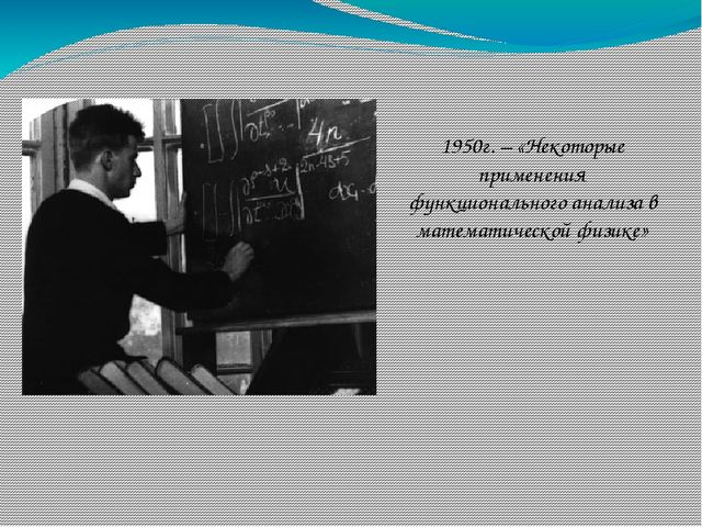 1950г. – «Некоторые применения функционального анализа в математической физике»