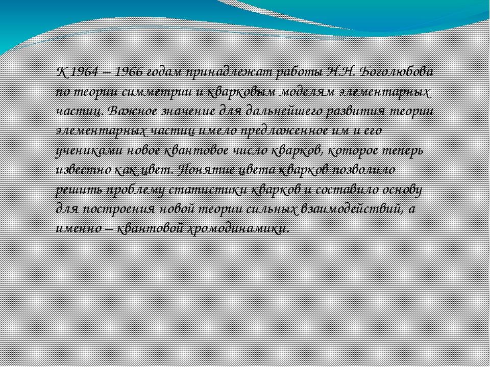 К 1964 – 1966 годам принадлежат работы Н.Н. Боголюбова по теории симметрии и...