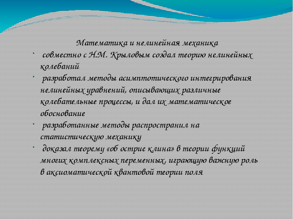 Математика и нелинейная механика совместно с Н.М. Крыловым создал теорию нели...