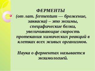 ФЕРМЕНТЫ (от лат. fermentum — брожение, закваска) – это энзимы, специфически