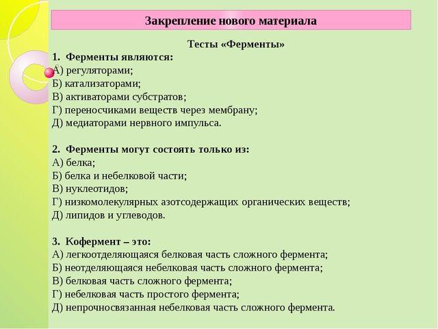 Тесты «Ферменты» 1. Ферменты являются: А) регуляторами; Б) катализаторами;...