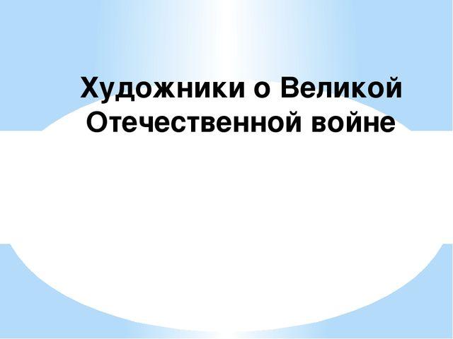 Художники о Великой Отечественной войне
