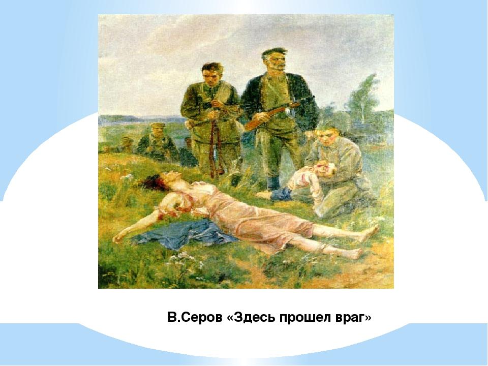 В.Серов «Здесь прошел враг»