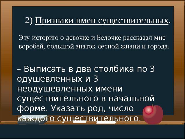 2) Признаки имен существительных. Эту историю о девочке и Белочке рассказал м...