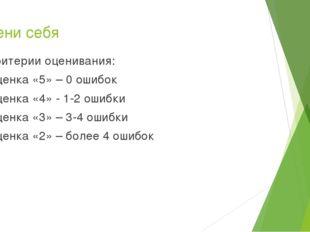 Оцени себя Критерии оценивания: Оценка «5» – 0 ошибок Оценка «4» - 1-2 ошибки