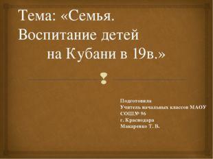 Тема: «Семья. Воспитание детей на Кубани в 19в.» Подготовила Учитель начальны
