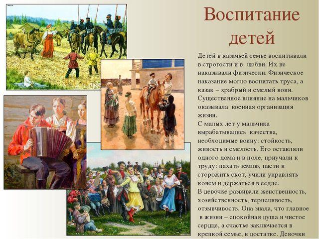 Воспитание детей Детей в казачьей семье воспитывали в строгости и в любви. Их...