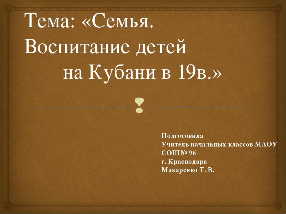 Тема: «Семья. Воспитание детей на Кубани в 19в.» Подготовила Учитель начальны...