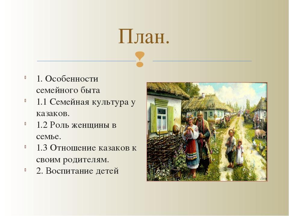 План. 1. Особенности семейного быта 1.1 Семейная культура у казаков. 1.2 Роль...