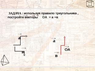 ЗАДАЧА : используя правило треугольника , постройте векторы ОА = а +в а в в