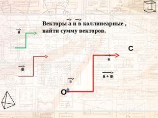 а в Векторы а и в коллинеарные , найти сумму векторов. О С а + в а а в