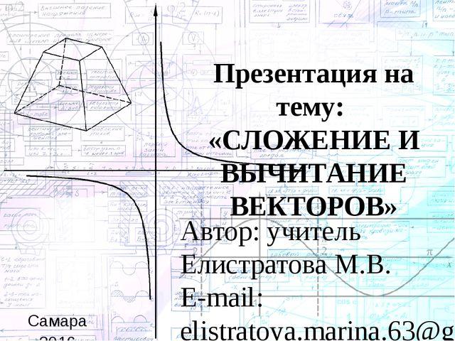 Презентация на тему: «СЛОЖЕНИЕ И ВЫЧИТАНИЕ ВЕКТОРОВ» Автор: учитель Елистрато...