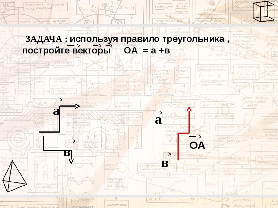 ЗАДАЧА : используя правило треугольника , постройте векторы ОА = а +в а в в...
