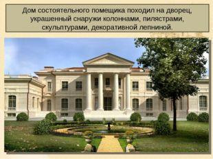 Дом состоятельного помещика походил на дворец, украшенный снаружи колоннами,
