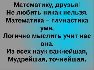 Математику, друзья! Не любить никак нельзя. Математика – гимнастика ума, Логи