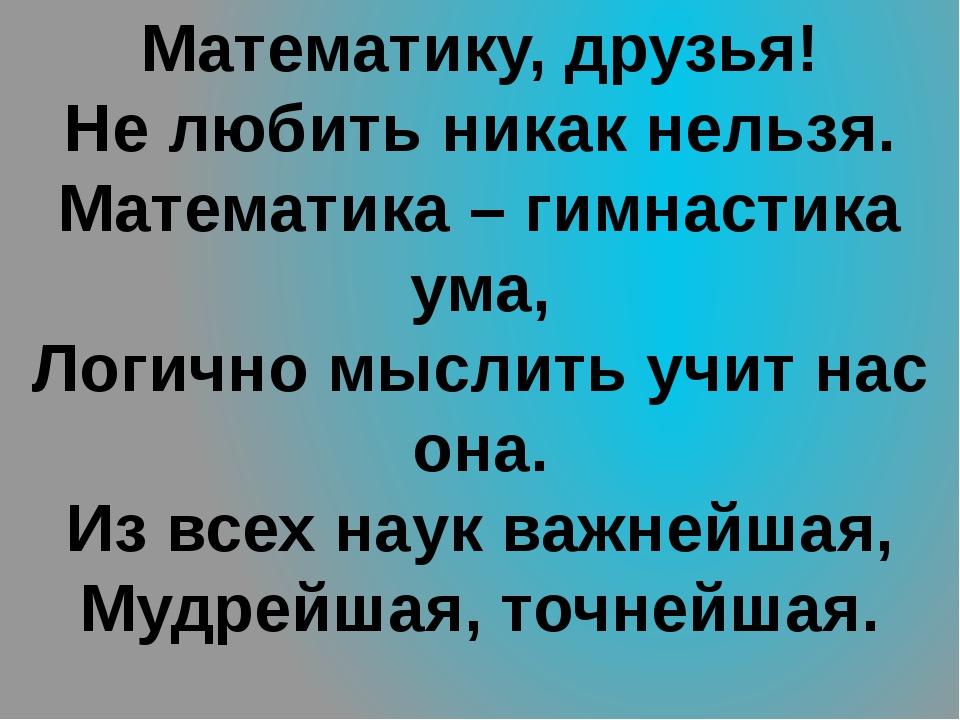 Математику, друзья! Не любить никак нельзя. Математика – гимнастика ума, Логи...
