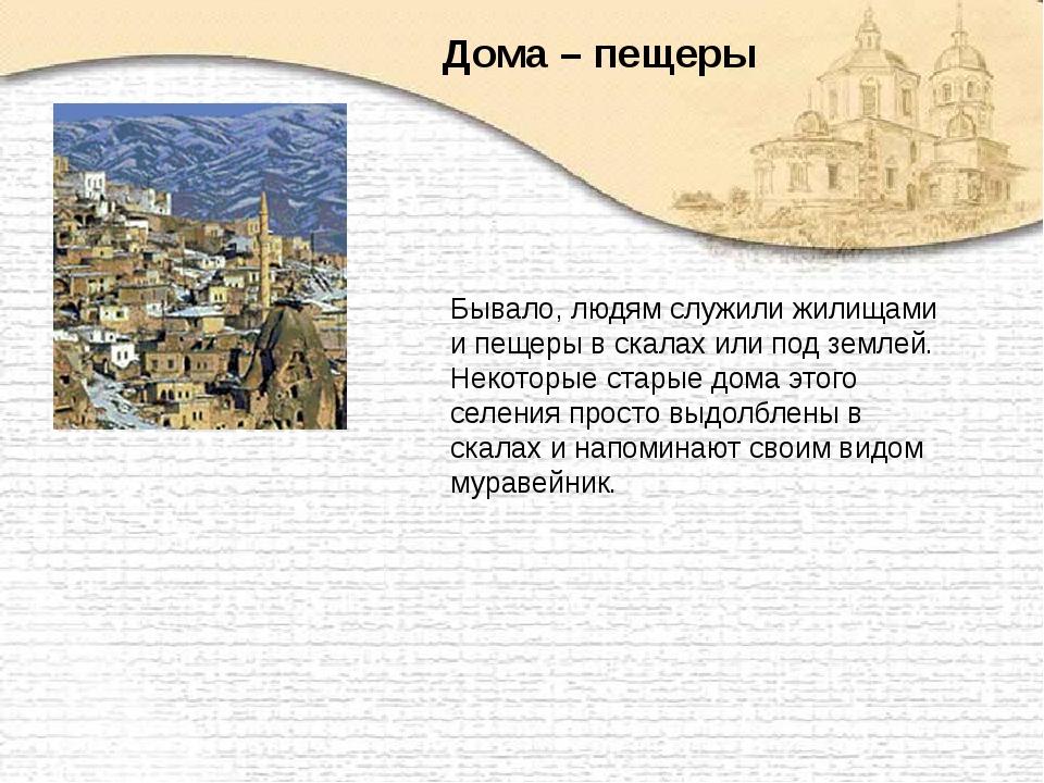 Бывало, людям служили жилищами и пещеры в скалах или под землей. Некоторые ст...