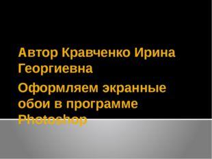 Оформляем экранные обои в программе Photoshop Автор Кравченко Ирина Георгиевна