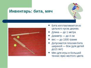 Инвентарь: бита, мяч Бита изготавливается из цельного куска дерева. Длина — д
