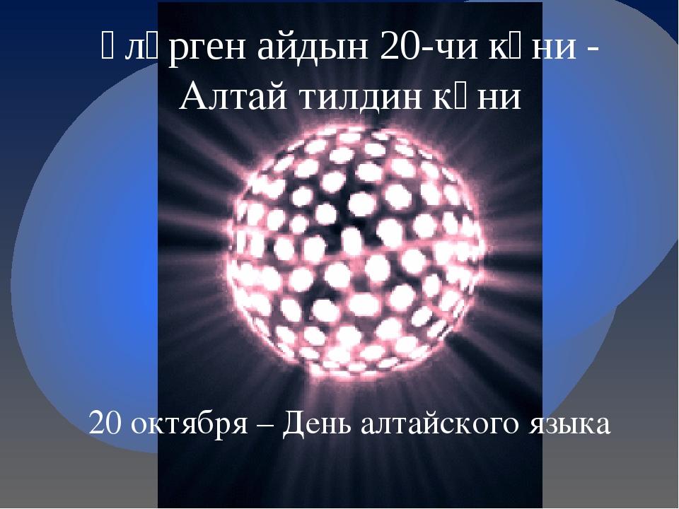Ӱлӱрген айдын 20-чи кӱни - Алтай тилдин кӱни 20 октября – День алтайского языка