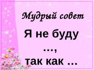 Мудрый совет Я не буду …, так как … http://linda6035.ucoz.ru/