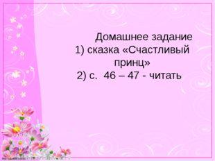 Домашнее задание 1) сказка «Счастливый принц» 2) с. 46 – 47 - читать http://