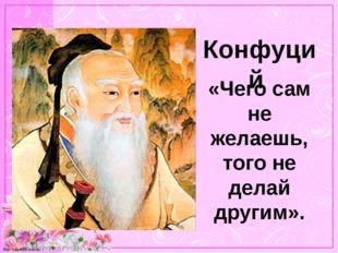 Конфуций «Чего сам не желаешь, того не делай другим». http://linda6035.ucoz.ru/