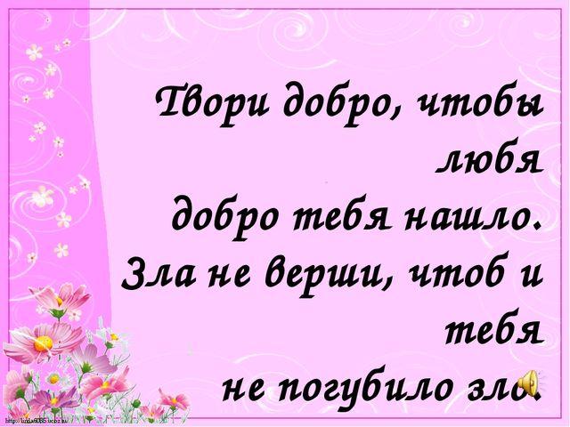 Твори добро, чтобы любя добро тебя нашло. Зла не верши, чтоб и тебя не погуби...