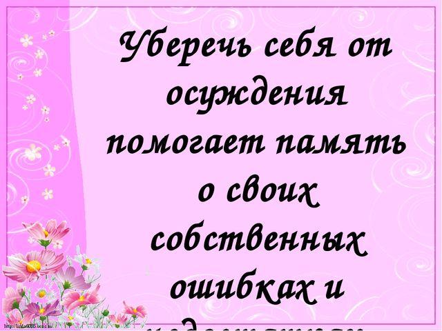 Уберечь себя от осуждения помогает память о своих собственных ошибках и недос...