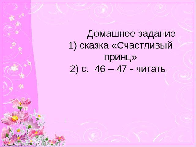 Домашнее задание 1) сказка «Счастливый принц» 2) с. 46 – 47 - читать http://...