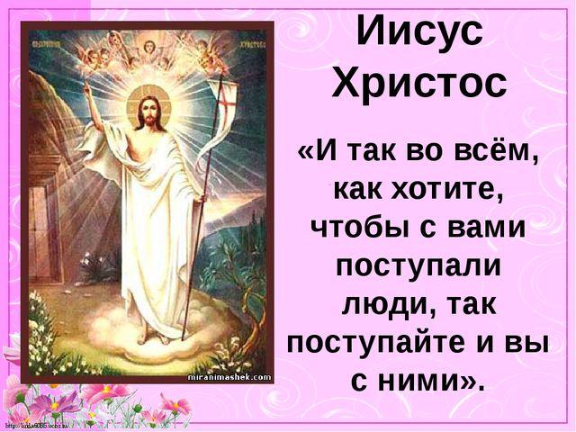 Иисус Христос «И так во всём, как хотите, чтобы с вами поступали люди, так по...