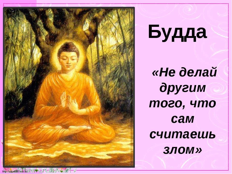 Будда «Не делай другим того, что сам считаешь злом» http://linda6035.ucoz.ru/
