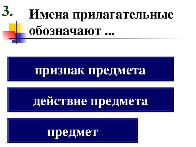 Имена прилагательные обозначают ... предмет действие предмета признак предмет...