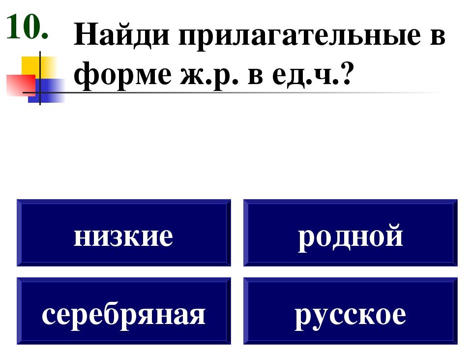 Найди прилагательные в форме ж.р. в ед.ч.? серебряная низкие родной русское 10.