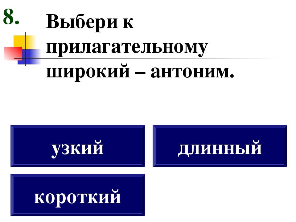 Выбери к прилагательному широкий – антоним. короткий узкий длинный 8.