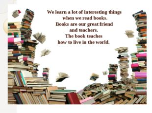 We learn a lot of interesting things when we read books. Books are our great