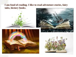 I am fond of reading. I like to read adventure stories, fairy tales, history