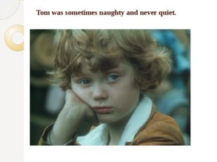 Tom was sometimes naughty and never quiet.