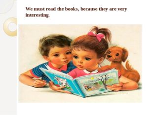 We must read the books, because they are very interesting.