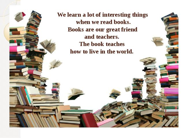 We learn a lot of interesting things when we read books. Books are our great...
