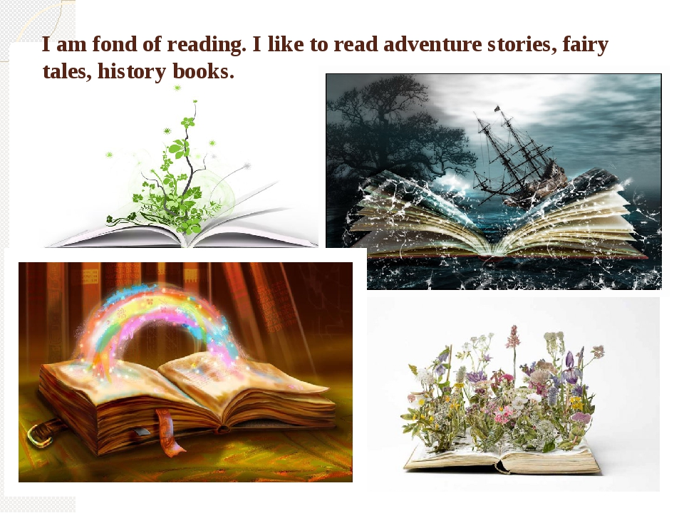 I am fond of reading. I like to read adventure stories, fairy tales, history...