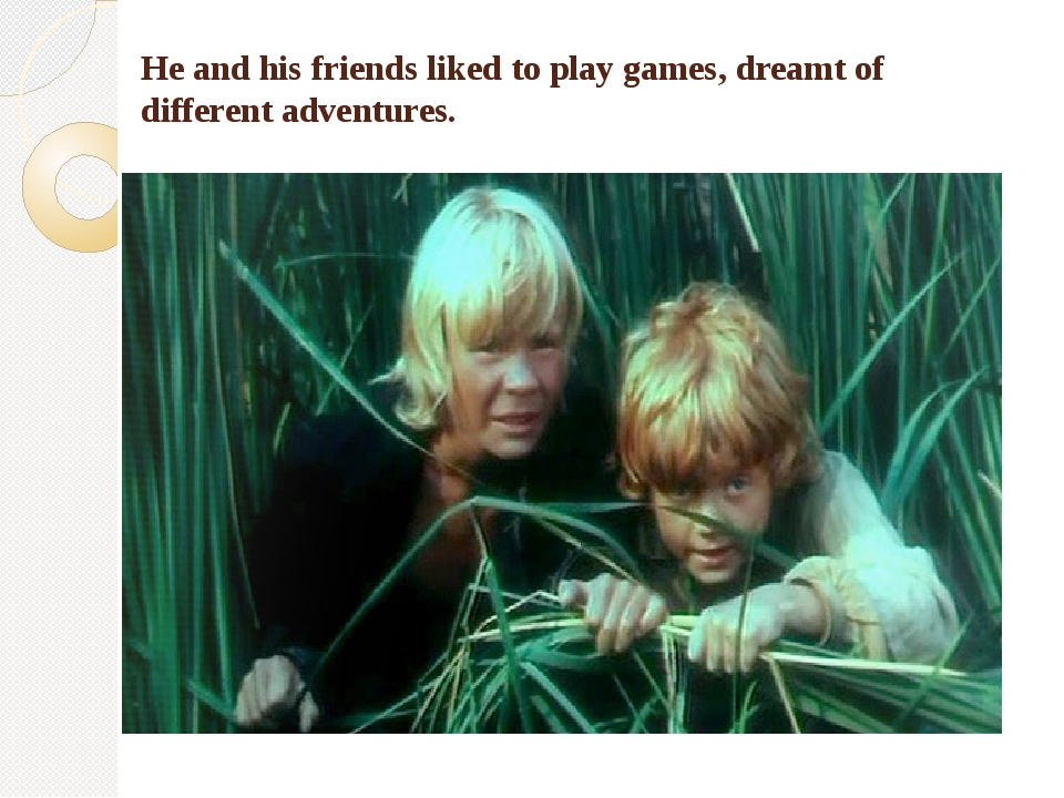 He and his friends liked to play games, dreamt of different adventures.