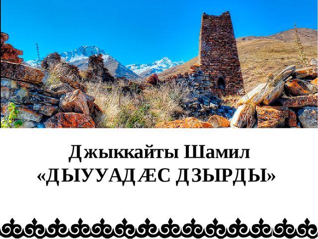 Джыккайты Шамил «ДЫУУАДÆС ДЗЫРДЫ»