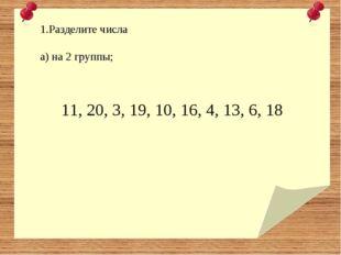 11, 20, 3, 19, 10, 16, 4, 13, 6, 18 Разделите числа а) на 2 группы;