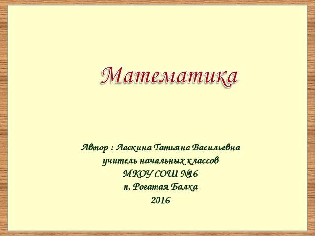 Автор : Ласкина Татьяна Васильевна учитель начальных классов МКОУ СОШ №16 п....