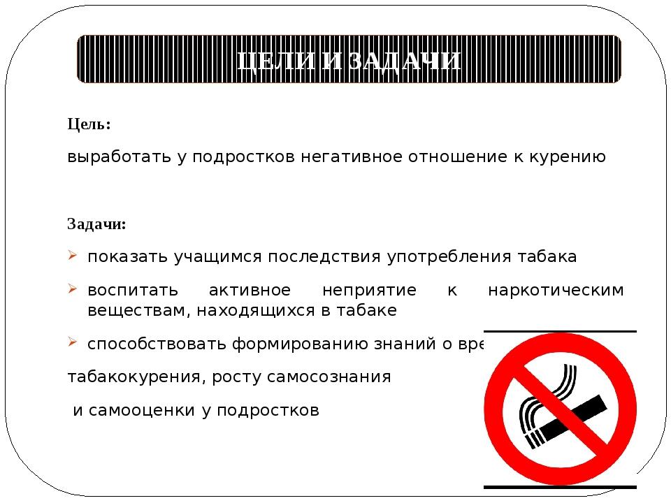 Цель: выработать у подростков негативное отношение к курению Задачи: показать...
