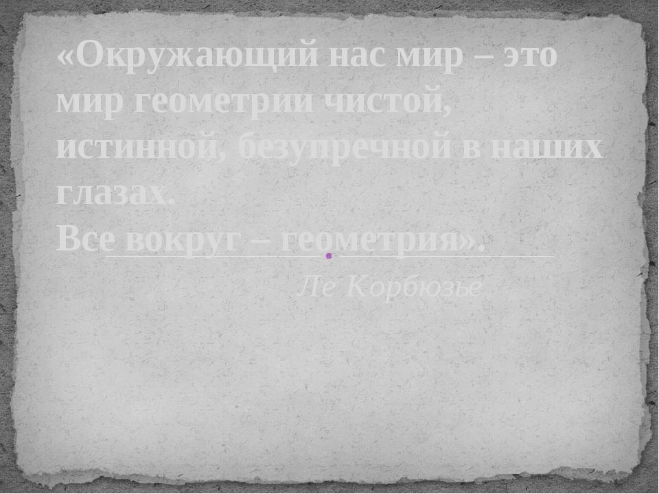 «Окружающий нас мир – это мир геометрии чистой, истинной, безупречной в наших...