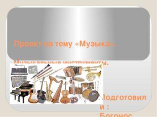 Проект на тему «Музыка». Музыкальные инструменты. Подготовили : Богонос Екате